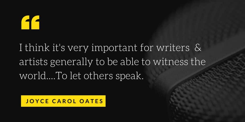 I think it's very important for writers and artists generally to be able to witness the world...To let others speak.