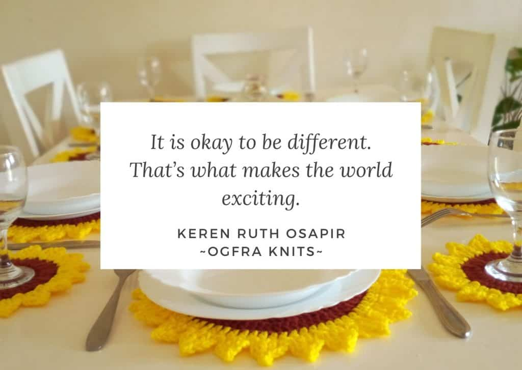 it is okay to be different. That's what makes the world exciting.